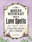 The Modern Witchcraft Book of Love Spells : Your Complete Guide to Attracting Passion, Love, and Romance - eBook