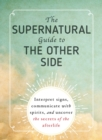 The Supernatural Guide to the Other Side : Interpret signs, communicate with spirits, and uncover the secrets of the afterlife - Book