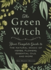 The Green Witch : Your Complete Guide to the Natural Magic of Herbs, Flowers, Essential Oils, and More - Book