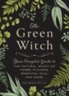 The Green Witch : Your Complete Guide to the Natural Magic of Herbs, Flowers, Essential Oils, and More - eBook