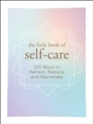 The Little Book of Self-Care : 200 Ways to Refresh, Restore, and Rejuvenate - Book