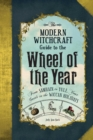 The Modern Witchcraft Guide to the Wheel of the Year : From Samhain to Yule, Your Guide to the Wiccan Holidays - Book
