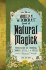 The Modern Witchcraft Book of Natural Magick : Your Guide to Crafting Charms, Rituals, and Spells from the Natural World - Book