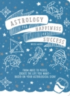 Astrology for Happiness and Success : From Aries to Pisces, Create the Life You Want--Based on Your Astrological Sign! - Book