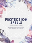 Protection Spells : Clear Negative Energy, Banish Unhealthy Influences, and Embrace Your Power - Book