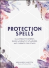 Protection Spells : Clear Negative Energy, Banish Unhealthy Influences, and Embrace Your Power - eBook