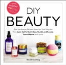 DIY Beauty : Easy, All-Natural Recipes Based on Your Favorites from Lush, Kiehl's, Burt's Bees, Bumble and bumble, Laura Mercier, and More! - eBook