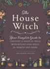 The House Witch : Your Complete Guide to Creating a Magical Space with Rituals and Spells for Hearth and Home - Book