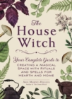 The House Witch : Your Complete Guide to Creating a Magical Space with Rituals and Spells for Hearth and Home - eBook
