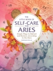 The Little Book of Self-Care for Aries : Simple Ways to Refresh and Restore-According to the Stars - Book