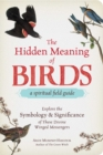 The Hidden Meaning of Birds--A Spiritual Field Guide : Explore the Symbology and Significance of These Divine Winged Messengers - Book