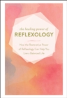 The Healing Power of Reflexology : How the Restorative Power of Reflexology Can Help You Live a Balanced Life - eBook