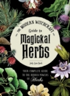 The Modern Witchcraft Guide to Magickal Herbs : Your Complete Guide to the Hidden Powers of Herbs - Book