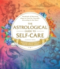 The Astrological Guide to Self-Care : Hundreds of Heavenly Ways to Care for Yourself-According to the Stars - Book