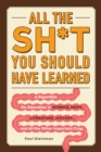 All the Sh*t You Should Have Learned : A Digestible Re-Education in Science, Math, Language, History...and All the Other Important Crap - Book