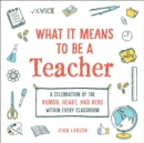 What It Means to Be a Teacher : A Celebration of the Humor, Heart, and Hero in Every Classroom - Book