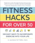Fitness Hacks for over 50 : 300 Easy Ways to Incorporate Exercise Into Your Life - Book