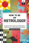 How to Be an Astrologer : Everything You Need to Interpret Anyone's Birth Chart for a Complete, Accurate, and Revealing Astrological Reading - Book