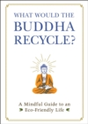 What Would the Buddha Recycle? : A Mindful Guide to an Eco-Friendly Life - eBook