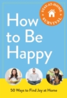 How to Be Happy : 50 Ways to Find Joy at Home - eBook