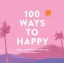100 Ways to Happy : Simple Activities to Help You Live Joyfully - Book