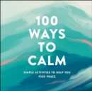 100 Ways to Calm : Simple Activities to Help You Find Peace - eBook