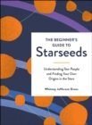 The Beginner's Guide to Starseeds : Understanding Star People and Finding Your Own Origins in the Stars - eBook