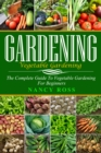 Gardening : The Complete Guide To Vegetable Gardening For Beginners - eBook