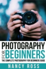 Photography : The Complete Photography For Beginners Guide - eBook