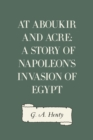 At Aboukir and Acre: A Story of Napoleon's Invasion of Egypt - eBook