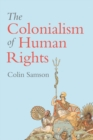 The Colonialism of Human Rights : Ongoing Hypocrisies of Western Liberalism - eBook