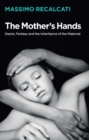 The Mother's Hands: Desire, Fantasy and the Inheritance of the Maternal - Book