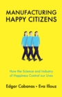Manufacturing Happy Citizens : How the Science and Industry of Happiness Control our Lives - Book