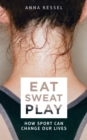 Eat Sweat Play : How Sport Can Change Our Lives - Book