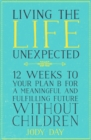 Living the Life Unexpected : 12 Weeks to Your Plan B for a Meaningful and Fulfilling Future Without Children - Book