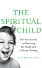 The Spiritual Child : The New Science on Parenting for Health and Lifelong Thriving - Book