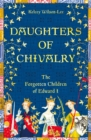 Daughters of Chivalry : The Forgotten Children of Edward I - Book