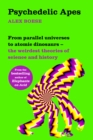 Psychedelic Apes : From parallel universes to atomic dinosaurs - the weirdest theories of science and history - eBook