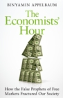 The Economists' Hour : How the False Prophets of Free Markets Fractured Our Society - eBook