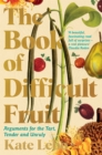 The Book of Difficult Fruit : Arguments for the Tart, Tender, and Unruly