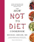 The How Not To Diet Cookbook : Over 100 Recipes for Healthy, Permanent Weight Loss - eBook
