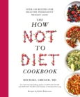 The How Not To Diet Cookbook : Over 100 Recipes for Healthy, Permanent Weight Loss - Book