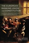 The European Banking Union and Constitution : Beacon for Advanced Integration or Death-Knell for Democracy? - eBook
