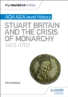 My Revision Notes: AQA AS/A-level History: Stuart Britain and the Crisis of Monarchy, 1603-1702 - Book