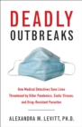 Deadly Outbreaks : How Medical Detectives Save Lives Threatened by Killer Pandemics, Exotic Viruses, and Drug-Resistant Parasites - eBook