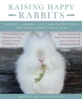 Raising Happy Rabbits : Housing, Feeding, and Care Instructions for Your Rabbit's First Year - eBook