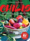 Chilis : How to Grow, Harvest, and Cook with Your Favorite Hot Peppers, with 200 Varieties and 50 Spicy Recipes - Book