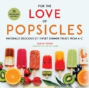For the Love of Popsicles : Naturally Delicious Icy Sweet Summer Treats from A-Z - eBook