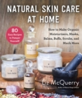 Natural Skin Care at Home : How to Make Organic Moisturizers, Masks, Balms, Buffs, Scrubs, and Much More - eBook