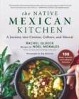 The Native Mexican Kitchen : A Journey into Cuisine, Culture, and Mezcal
